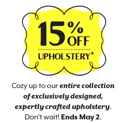 15% off upholstery. Restrictions apply. Cozy up to our entire collection of exclusively designed, expertly crafted upholstery. Don't wait! Ends May 2.